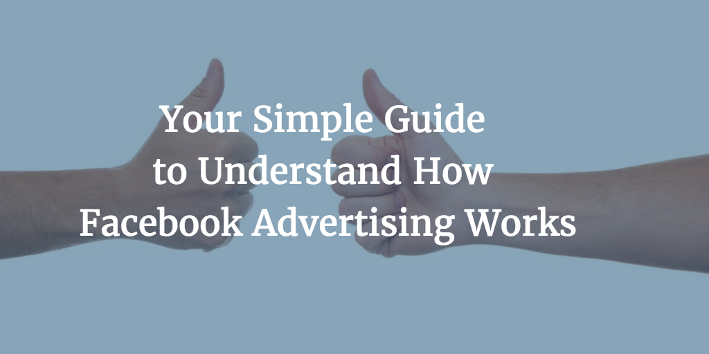 Your Simple Guide to Understand How Facebook Advertising Works.png